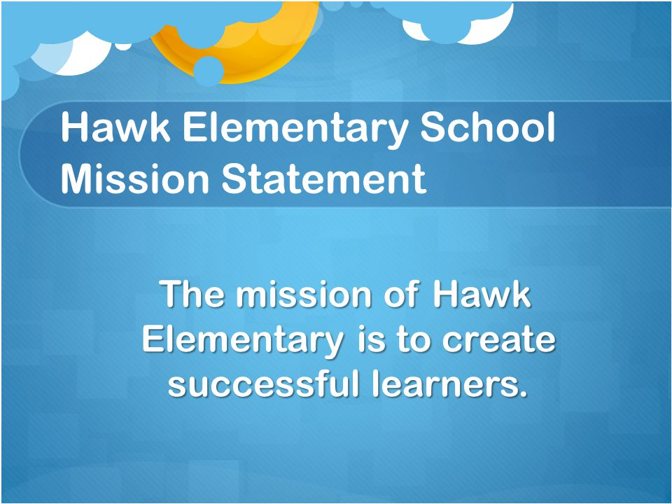 Hawk Elementary School Mission Statement The mission of Hawk Elementary is to create successful learners. The mission of Hawk Elementary is to create