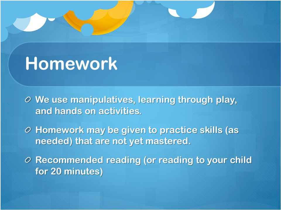 Homework We use manipulatives, learning through play, and hands on activities.