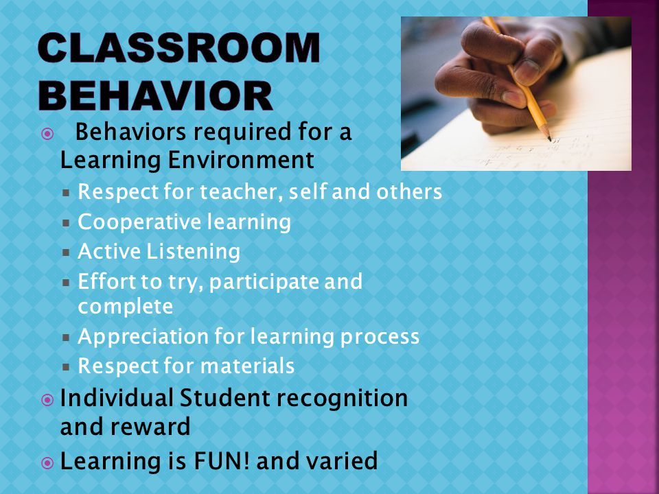 Behaviors required for a Learning Environment Respect for teacher, self and others Cooperative learning Active Listening Effort to try, participate and complete Appreciation for learning process Respect for materials Individual Student recognition and reward Learning is FUN.