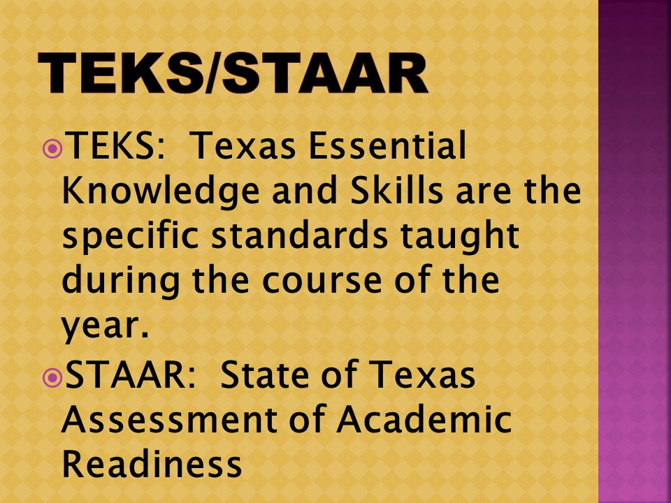 TEKS: Texas Essential Knowledge and Skills are the specific standards taught during the course of the year.