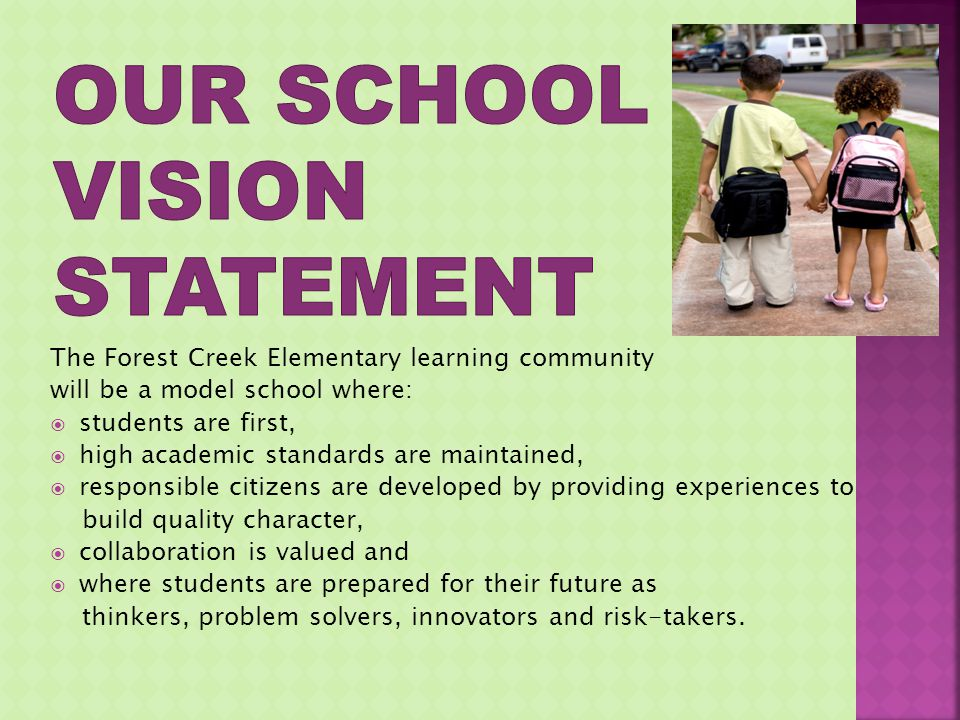 The Forest Creek Elementary learning community will be a model school where: students are first, high academic standards are maintained, responsible citizens are developed by providing experiences to build quality character, collaboration is valued and where students are prepared for their future as thinkers, problem solvers, innovators and risk-takers.