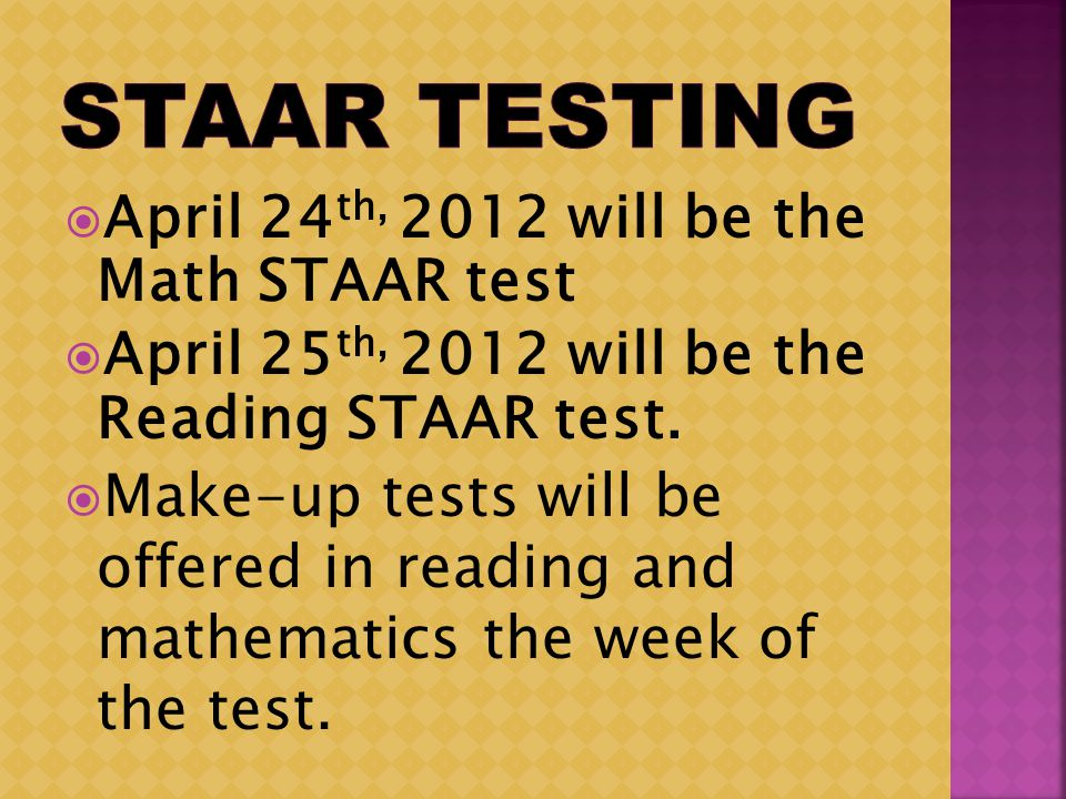 April 24 th, 2012 will be the Math STAAR test April 25 th, 2012 will be the Reading STAAR test. Make-up tests will be offered in reading and mathemati
