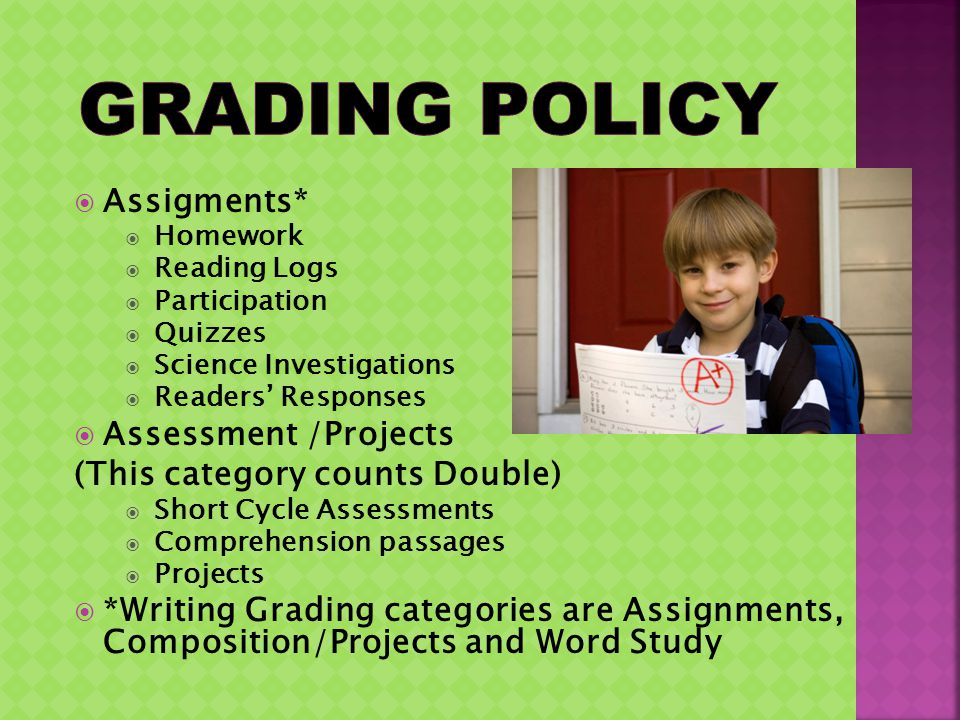 Assigments* Homework Reading Logs Participation Quizzes Science Investigations Readers Responses Assessment /Projects (This category counts Double) Sh