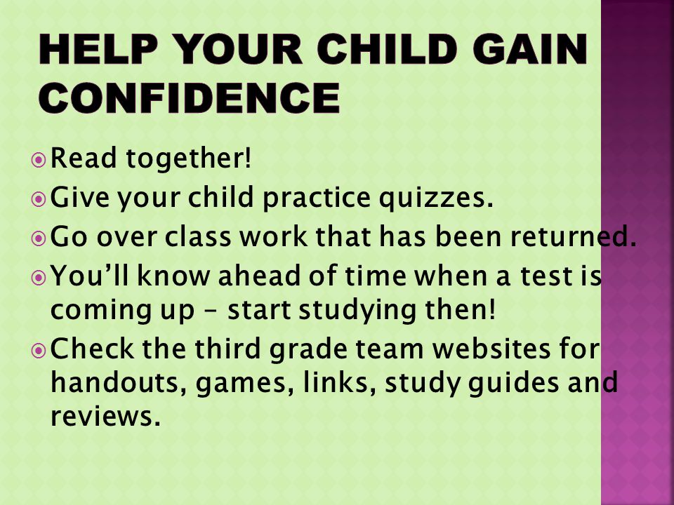Read together! Give your child practice quizzes. Go over class work that has been returned. Youll know ahead of time when a test is coming up – start