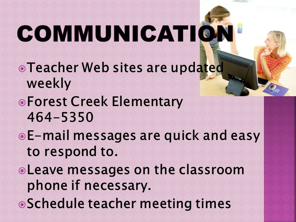 Teacher Web sites are updated weekly Forest Creek Elementary 464-5350 E-mail messages are quick and easy to respond to. Leave messages on the classroo