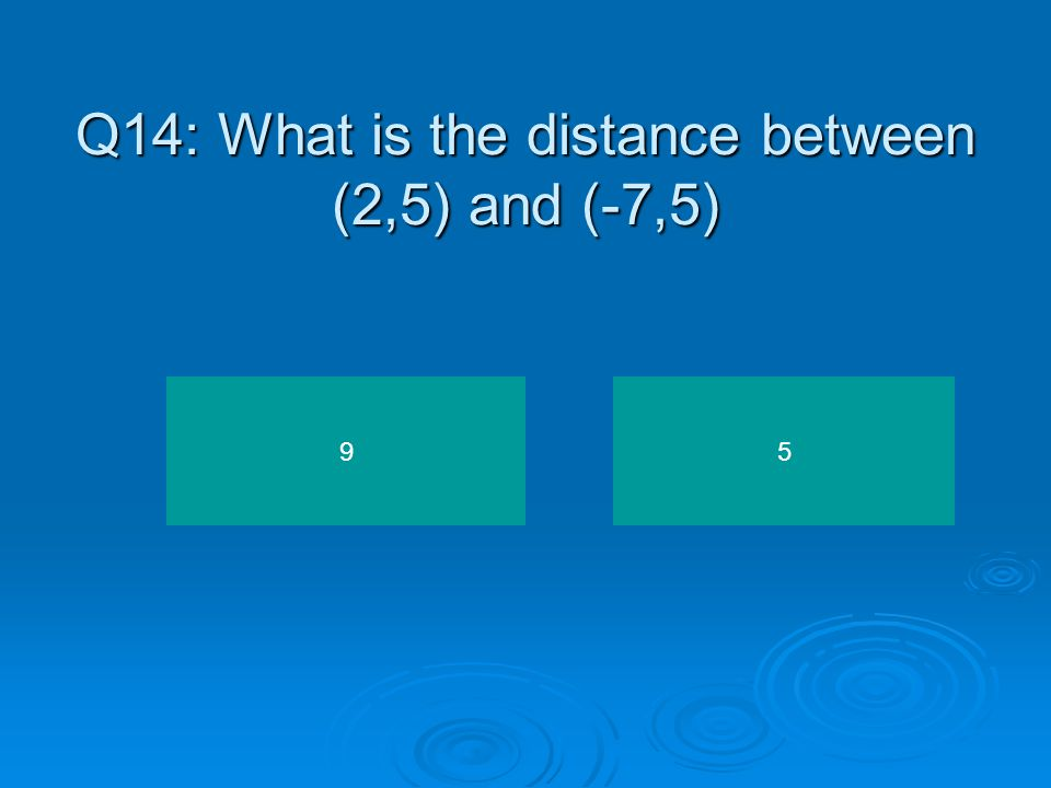 Q13: What is the distance between (4,-3) and (4,-7).