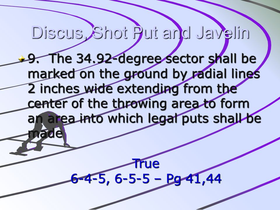 Discus, Shot Put and Javelin 9. The 34.92-degree sector shall be marked on the ground by radial lines 2 inches wide extending from the center of the t