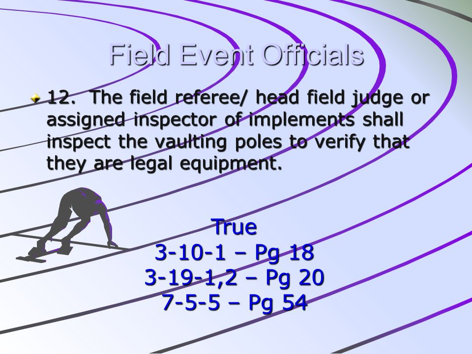 Field Event Officials 12. The field referee/ head field judge or assigned inspector of implements shall inspect the vaulting poles to verify that they