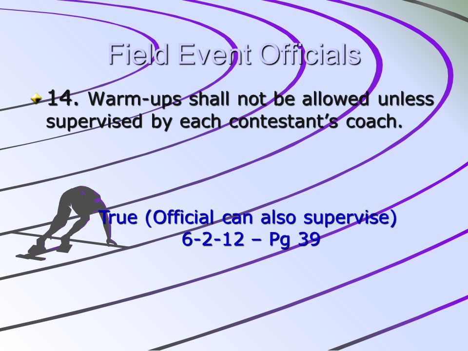 Field Event Officials 14. Warm-ups shall not be allowed unless supervised by each contestants coach. True (Official can also supervise) 6-2-12 – Pg 39