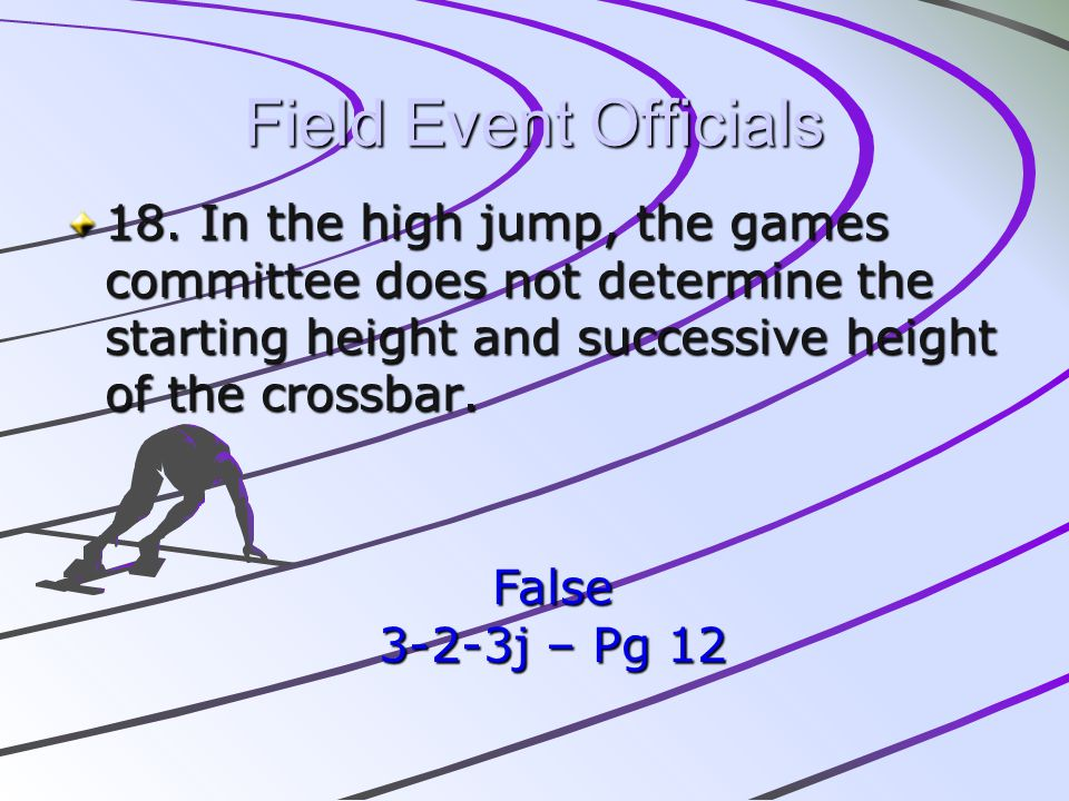 Field Event Officials 18. In the high jump, the games committee does not determine the starting height and successive height of the crossbar. False 3-