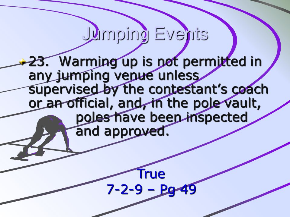 Jumping Events 23. Warming up is not permitted in any jumping venue unless supervised by the contestants coach or an official, and, in the pole vault,