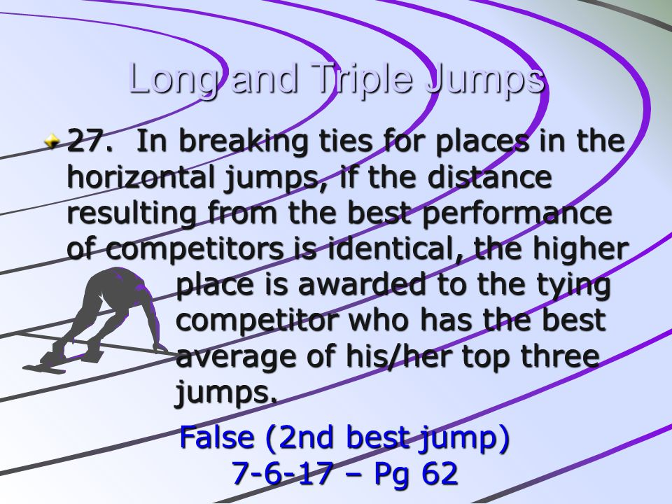 Long and Triple Jumps 27. In breaking ties for places in the horizontal jumps, if the distance resulting from the best performance of competitors is i