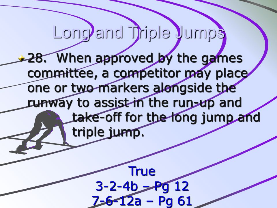 Long and Triple Jumps 28. When approved by the games committee, a competitor may place one or two markers alongside the runway to assist in the run-up