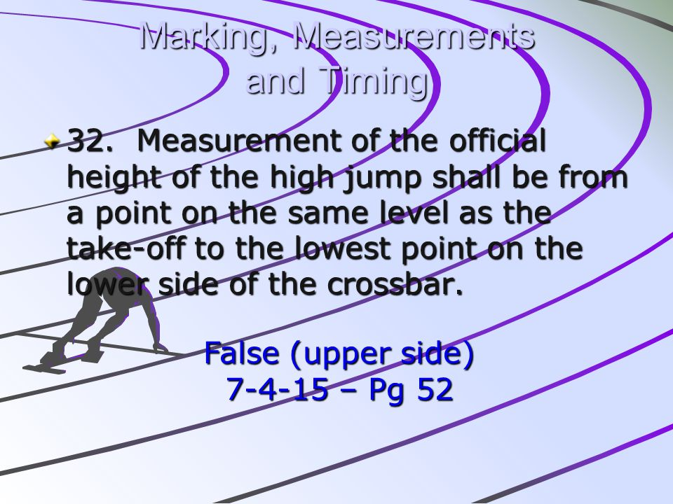 Marking, Measurements and Timing 32. Measurement of the official height of the high jump shall be from a point on the same level as the take-off to th