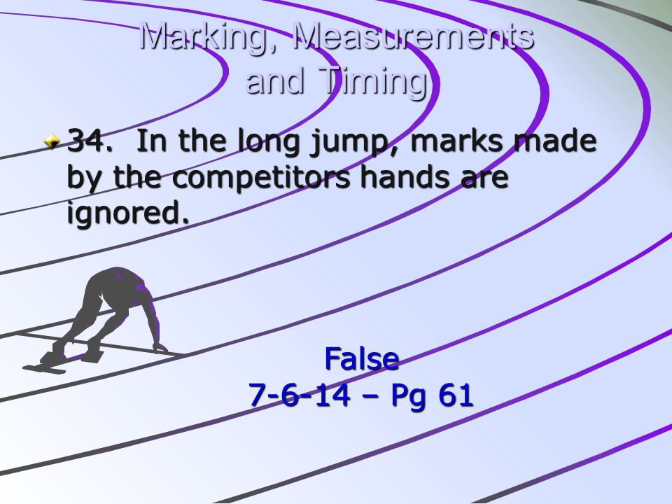 Marking, Measurements and Timing 34. In the long jump, marks made by the competitors hands are ignored. False 7-6-14 – Pg 61