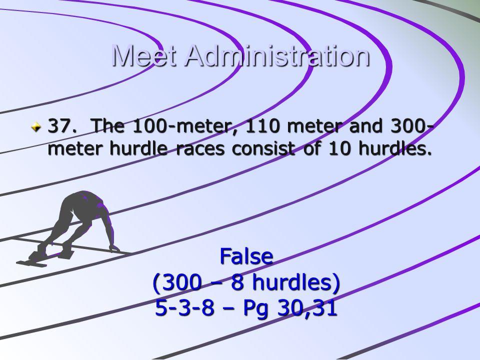 Meet Administration 37. The 100-meter, 110 meter and 300- meter hurdle races consist of 10 hurdles. False (300 – 8 hurdles) 5-3-8 – Pg 30,31