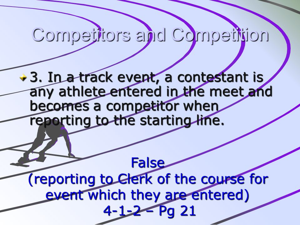 Competitors and Competition 3. In a track event, a contestant is any athlete entered in the meet and becomes a competitor when reporting to the starti