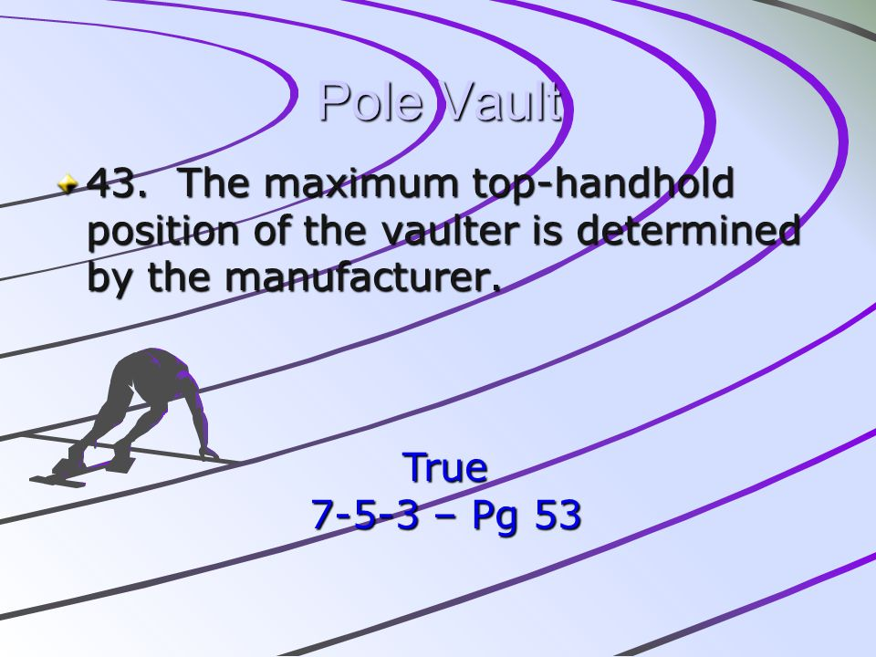 Pole Vault 43. The maximum top-handhold position of the vaulter is determined by the manufacturer. True 7-5-3 – Pg 53