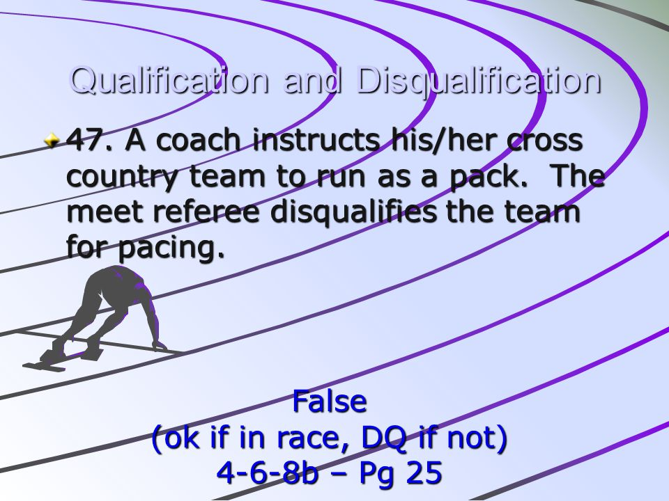 Qualification and Disqualification 47. A coach instructs his/her cross country team to run as a pack. The meet referee disqualifies the team for pacin