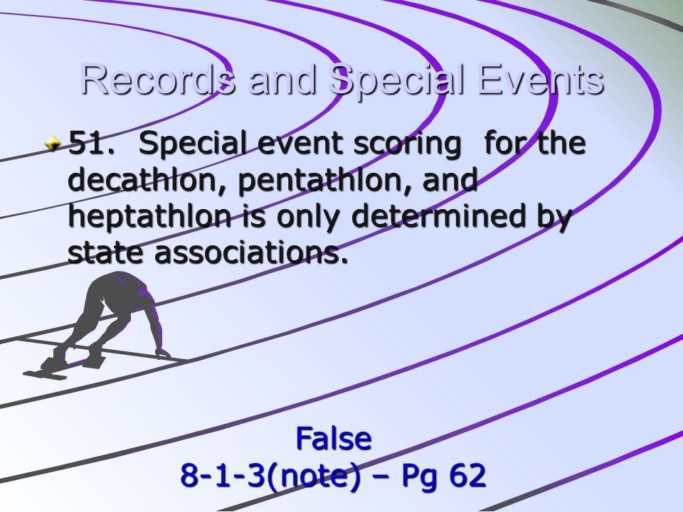 Records and Special Events 51. Special event scoring for the decathlon, pentathlon, and heptathlon is only determined by state associations. False 8-1