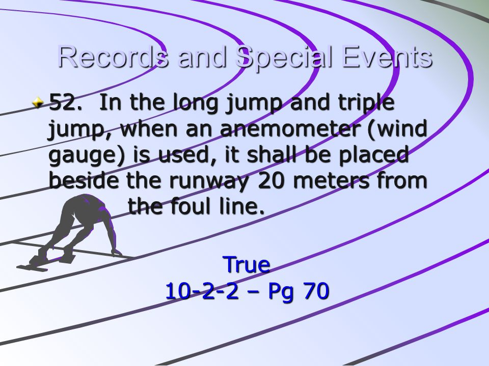 Records and Special Events 52. In the long jump and triple jump, when an anemometer (wind gauge) is used, it shall be placed beside the runway 20 mete