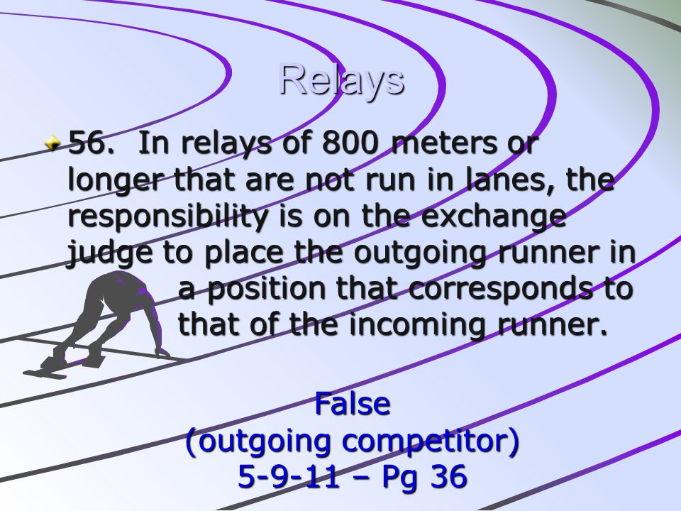 Relays 56. In relays of 800 meters or longer that are not run in lanes, the responsibility is on the exchange judge to place the outgoing runner in a
