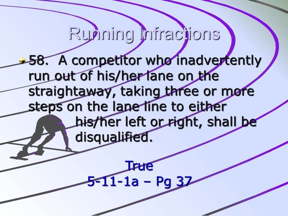 Running Infractions 58. A competitor who inadvertently run out of his/her lane on the straightaway, taking three or more steps on the lane line to eit