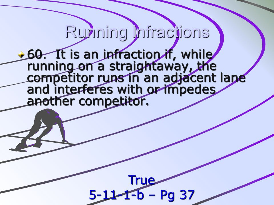 Running Infractions 60. It is an infraction if, while running on a straightaway, the competitor runs in an adjacent lane and interferes with or impede