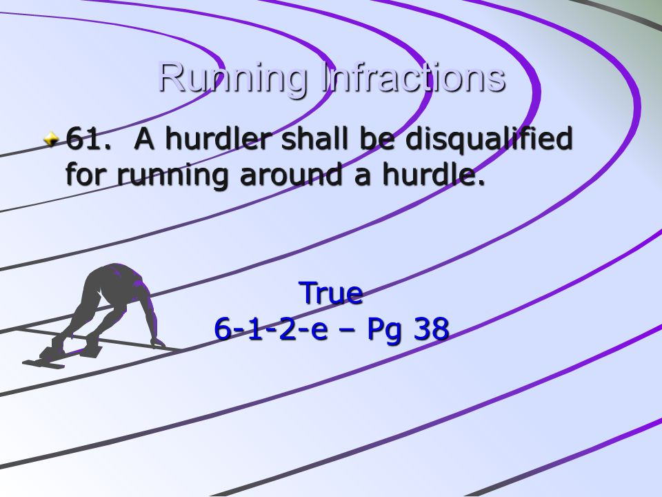 Running Infractions 61. A hurdler shall be disqualified for running around a hurdle. True 6-1-2-e – Pg 38