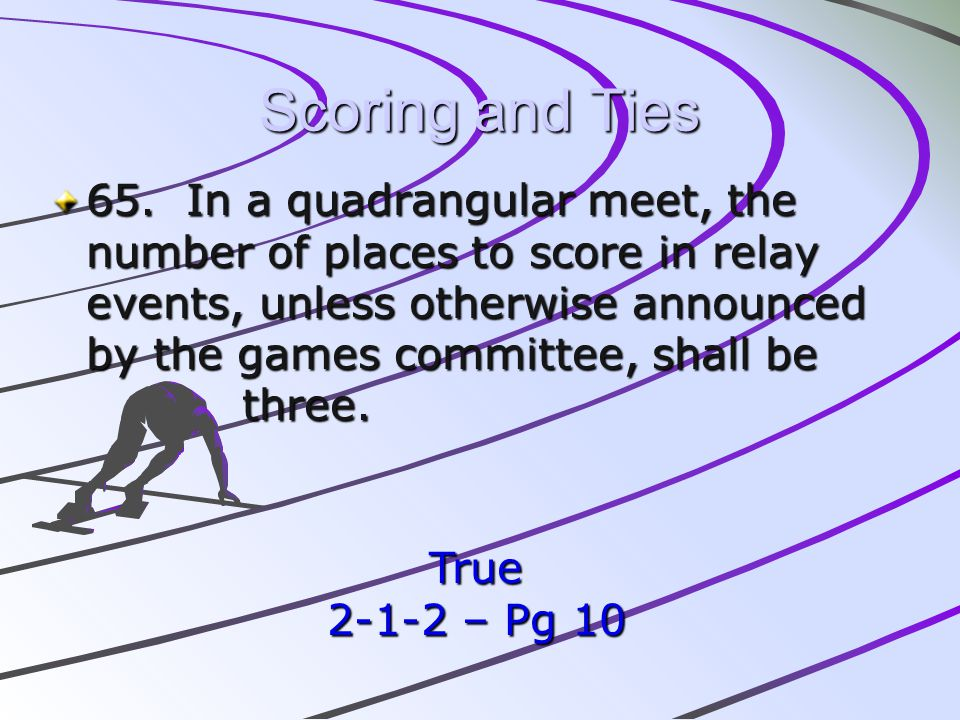 Scoring and Ties 65. In a quadrangular meet, the number of places to score in relay events, unless otherwise announced by the games committee, shall b