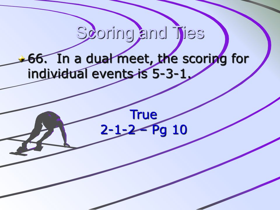 Scoring and Ties 66. In a dual meet, the scoring for individual events is 5-3-1. True 2-1-2 – Pg 10