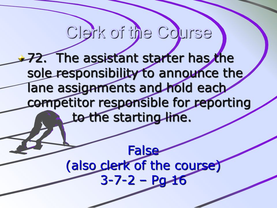 Clerk of the Course 72. The assistant starter has the sole responsibility to announce the lane assignments and hold each competitor responsible for re