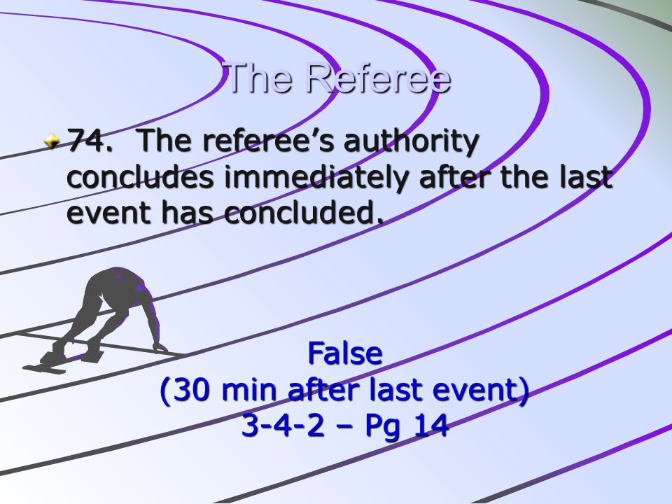 The Referee 74. The referees authority concludes immediately after the last event has concluded. False (30 min after last event) 3-4-2 – Pg 14