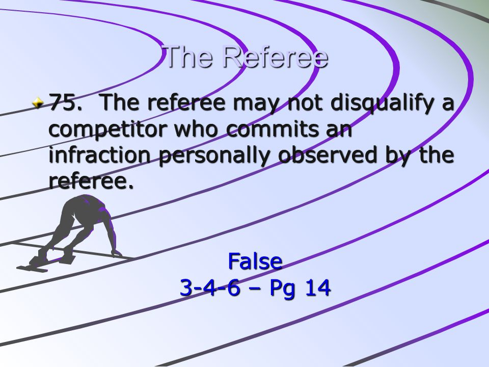 The Referee 75. The referee may not disqualify a competitor who commits an infraction personally observed by the referee. False 3-4-6 – Pg 14