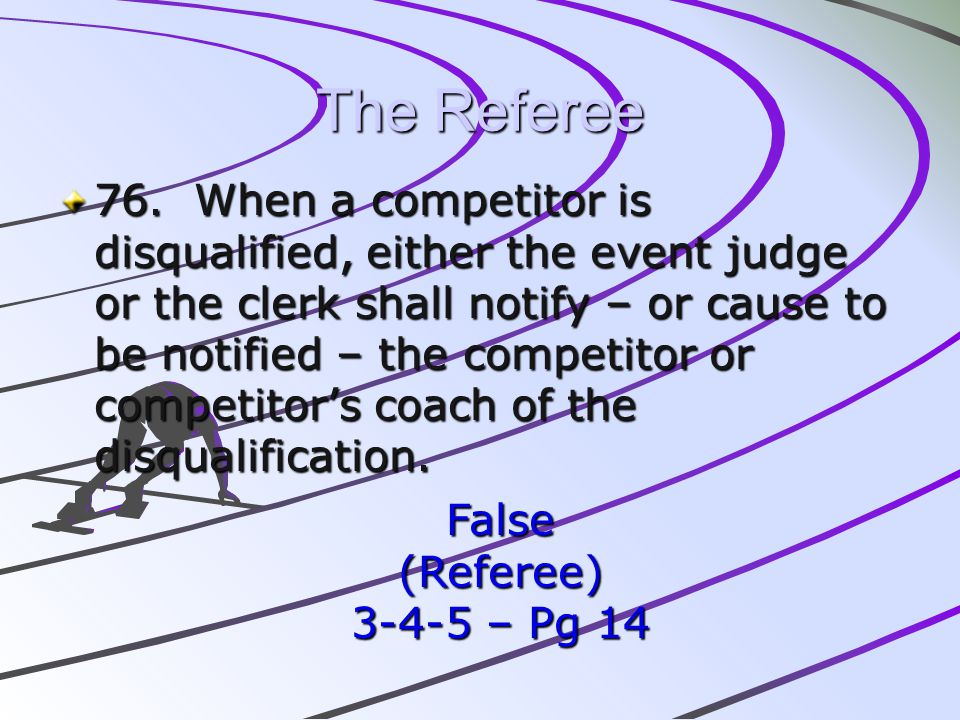The Referee 76. When a competitor is disqualified, either the event judge or the clerk shall notify – or cause to be notified – the competitor or comp