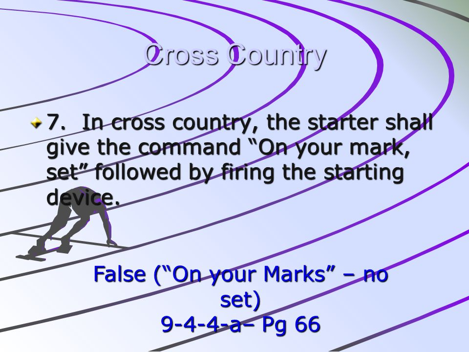 Cross Country 7. In cross country, the starter shall give the command On your mark, set followed by firing the starting device. False (On your Marks –