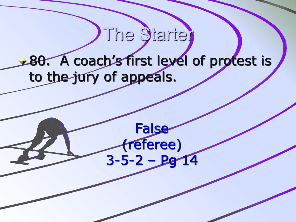 The Starter 80. A coachs first level of protest is to the jury of appeals. False(referee) 3-5-2 – Pg 14