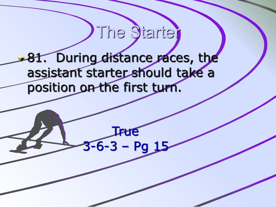 The Starter 81. During distance races, the assistant starter should take a position on the first turn. True 3-6-3 – Pg 15