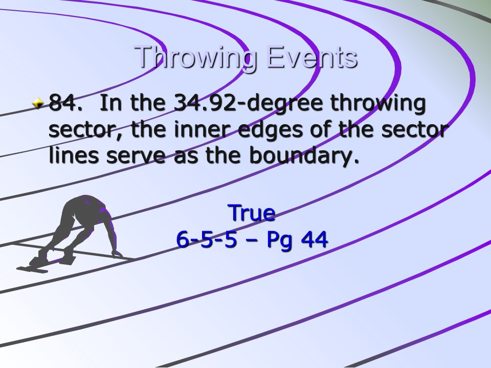 Throwing Events 84. In the 34.92-degree throwing sector, the inner edges of the sector lines serve as the boundary. True 6-5-5 – Pg 44
