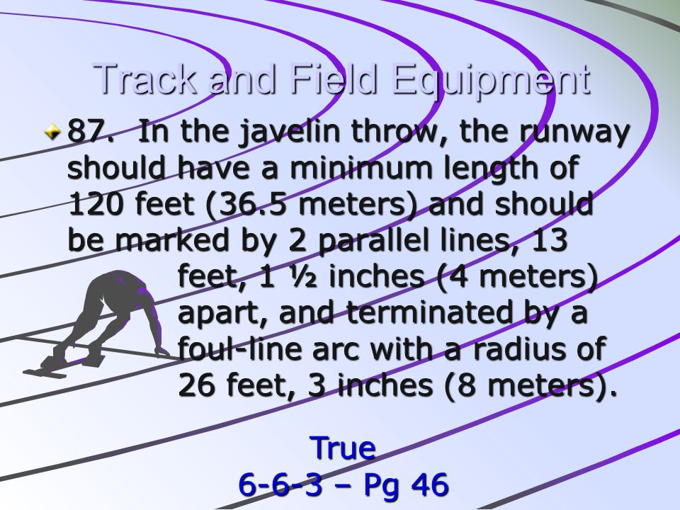 Track and Field Equipment 87. In the javelin throw, the runway should have a minimum length of 120 feet (36.5 meters) and should be marked by 2 parall