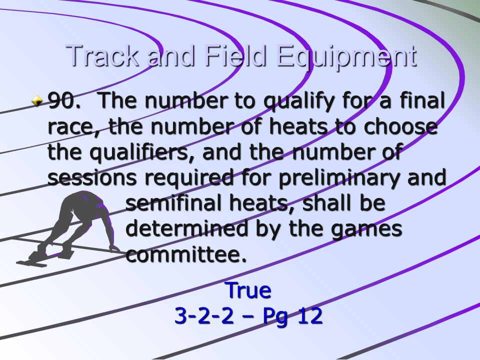 Track and Field Equipment 90. The number to qualify for a final race, the number of heats to choose the qualifiers, and the number of sessions require
