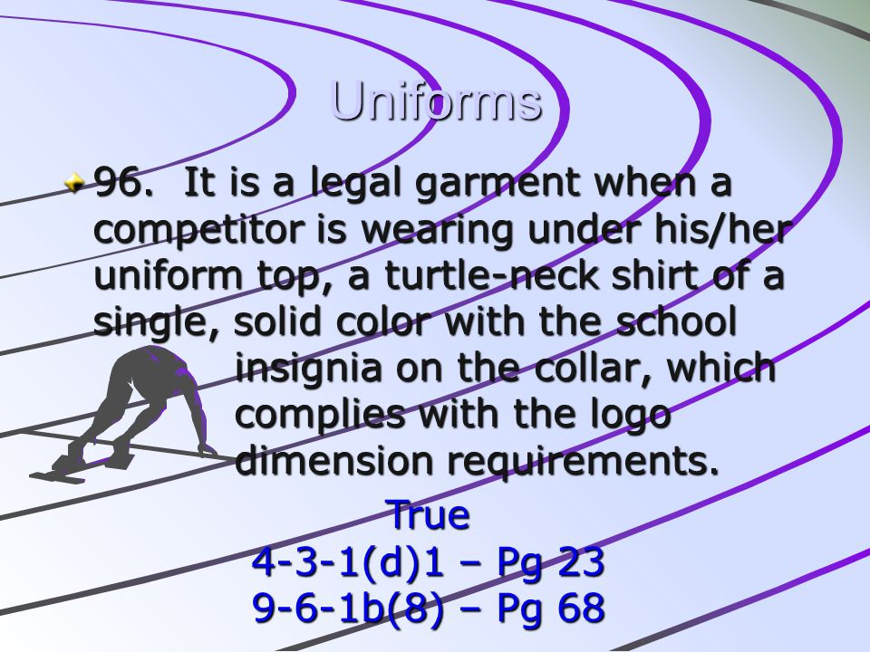 Uniforms 96. It is a legal garment when a competitor is wearing under his/her uniform top, a turtle-neck shirt of a single, solid color with the schoo