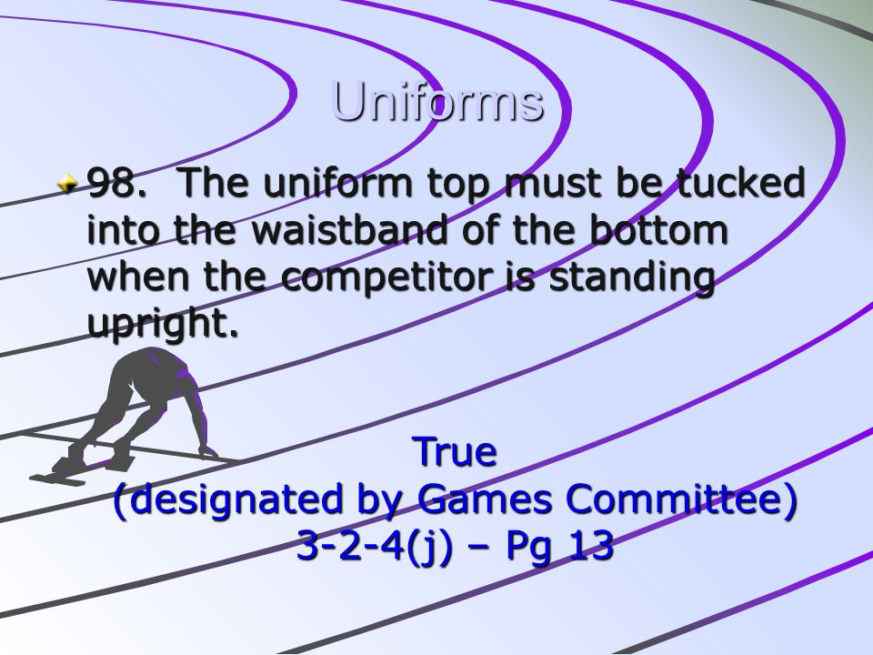 Uniforms 98. The uniform top must be tucked into the waistband of the bottom when the competitor is standing upright. True (designated by Games Commit