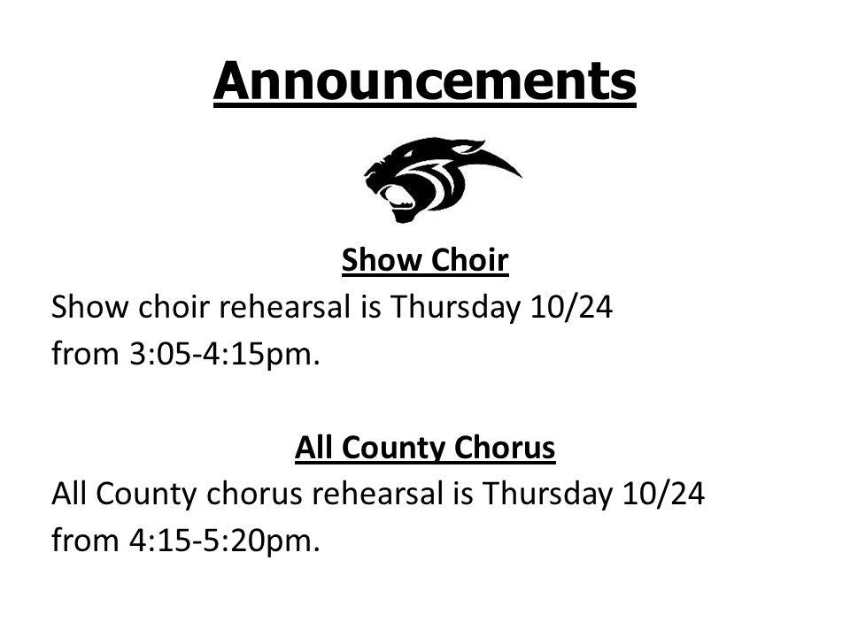 Announcements Show Choir Show choir rehearsal is Thursday 10/24 from 3:05-4:15pm. All County Chorus All County chorus rehearsal is Thursday 10/24 from