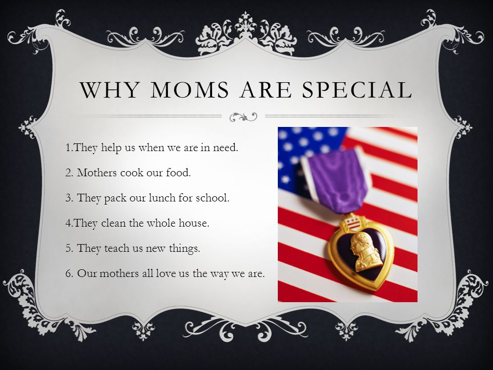 WHY MOMS ARE SPECIAL 1.They help us when we are in need.