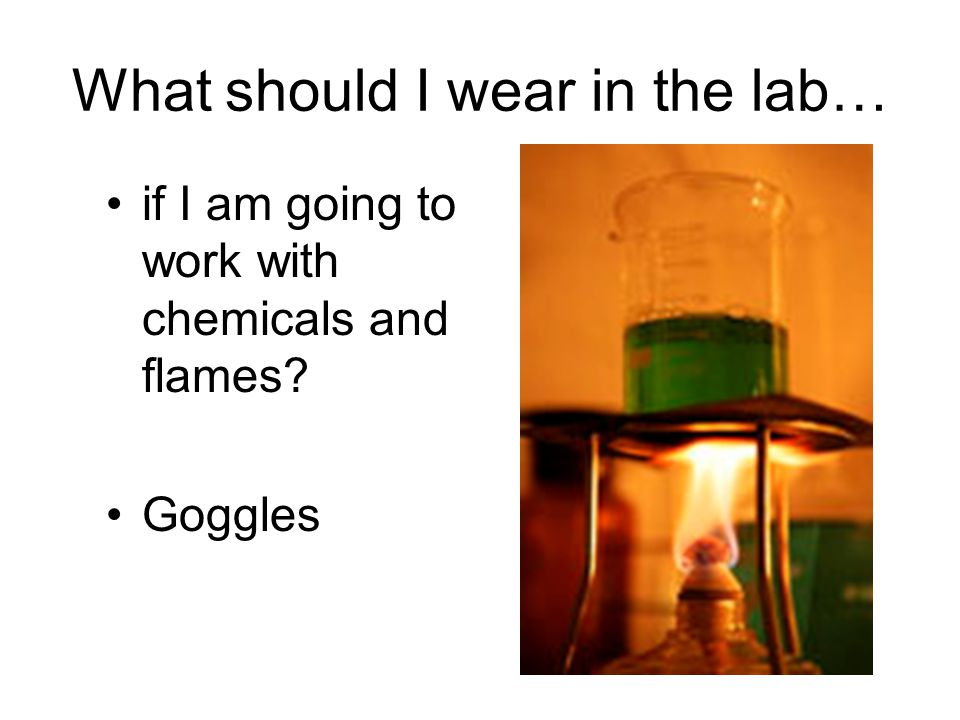 What should I wear in the lab… if I am going to work with chemicals and flames? Goggles