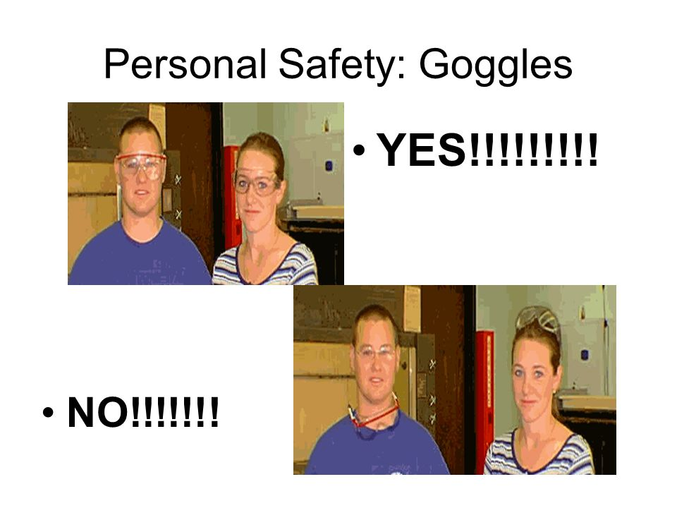 Personal Safety: Goggles NO!!!!!!! YES!!!!!!!!!