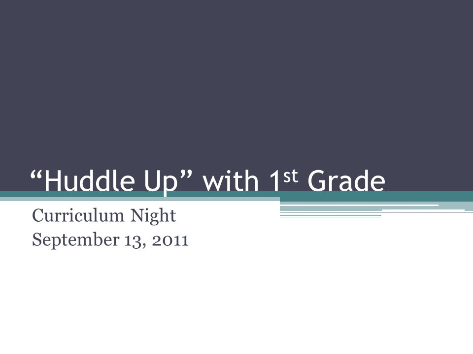 Huddle Up with 1 st Grade Curriculum Night September 13, 2011