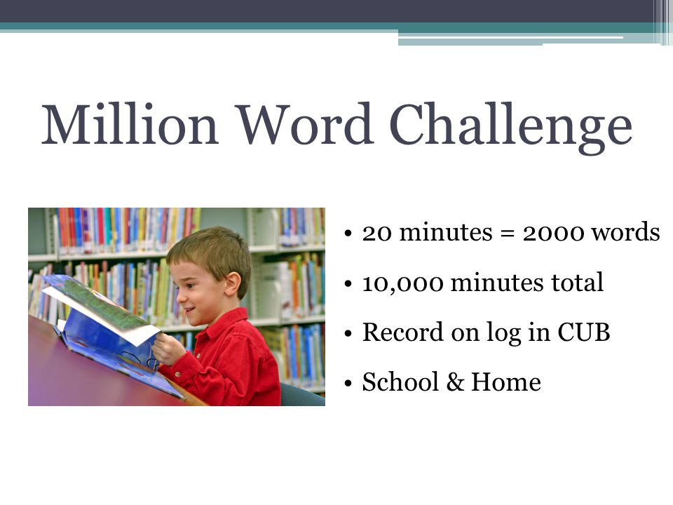 Million Word Challenge 20 minutes = 2000 words 10,000 minutes total Record on log in CUB School & Home
