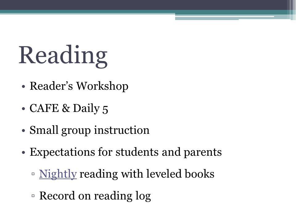 Reading Readers Workshop CAFE & Daily 5 Small group instruction Expectations for students and parents Nightly reading with leveled books Record on reading log